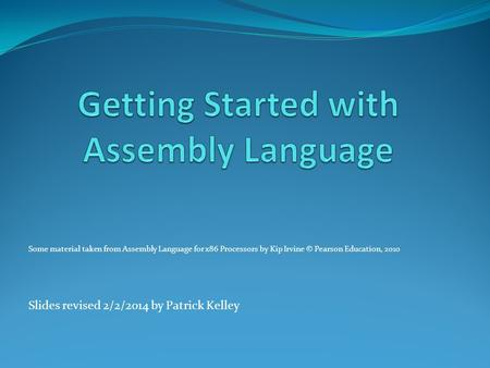Some material taken from Assembly Language for x86 Processors by Kip Irvine © Pearson Education, 2010 Slides revised 2/2/2014 by Patrick Kelley.