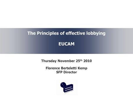 The Principles of effective lobbying EUCAM Thursday November 25 th 2010 Florence Berteletti Kemp SFP Director.