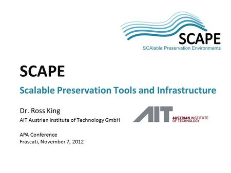 SCAPE Dr. Ross King AIT Austrian Institute of Technology GmbH APA Conference Frascati, November 7, 2012 SCAPE Scalable Preservation Tools and Infrastructure.