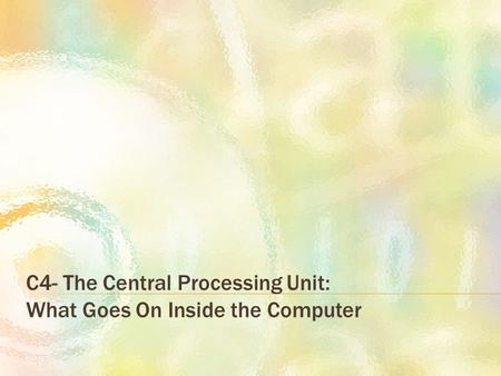 C4- The Central Processing Unit: What Goes On Inside the Computer.
