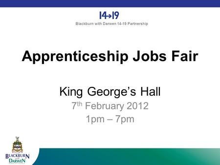 Blackburn with Darwen 14-19 Partnership Apprenticeship Jobs Fair King George's Hall 7 th February 2012 1pm – 7pm.