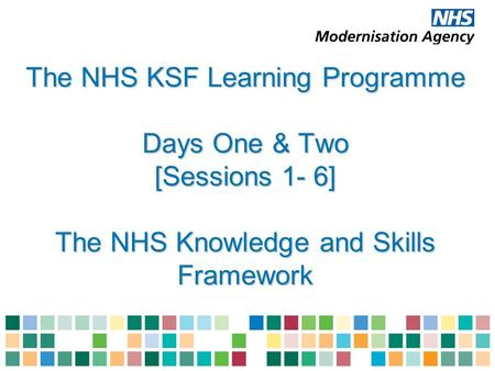 The NHS KSF Learning Programme Days One & Two [Sessions 1- 6] The NHS Knowledge and Skills Framework.
