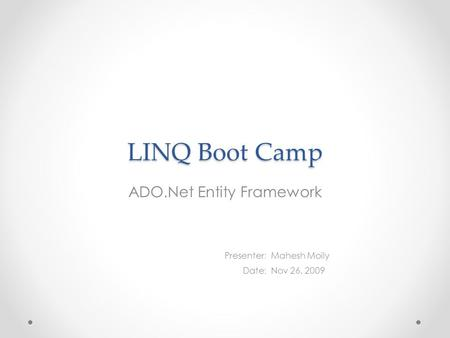 LINQ Boot Camp ADO.Net Entity Framework Presenter : Date : Mahesh Moily Nov 26, 2009.