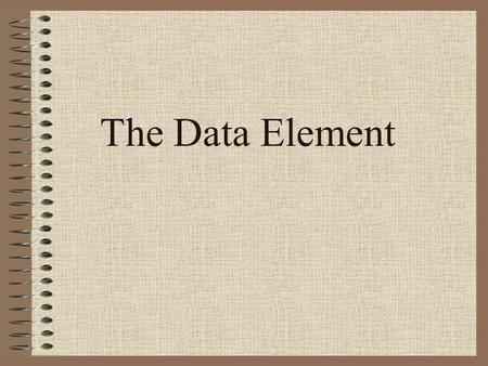 The Data Element. 2 Data type: A description of the set of values and the basic set of operations that can be applied to values of the type. Strong typing: