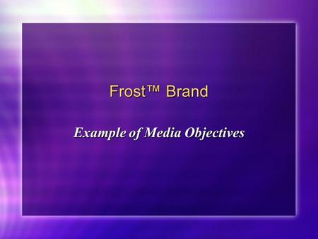 Frost™ Brand Example of Media Objectives. Target Audience Objective (Primary) Direct advertising toward female homemakers age 25-54, with children, and.