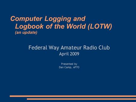 Computer Logging and Logbook of the World (LOTW) (an update) Federal Way Amateur Radio Club April 2009 Presented by Dan Camp, AF7O.