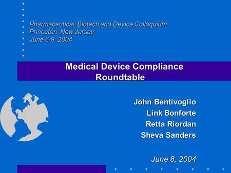 Pharmaceutical, Biotech and Device Colloquium Princeton, New Jersey June 6-9, 2004 Medical Device Compliance Roundtable Medical Device Compliance Roundtable.