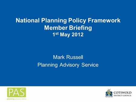 National Planning Policy Framework Member Briefing 1 st May 2012 Mark Russell Planning Advisory Service.