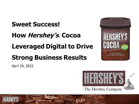 Sweet Success! How Hershey's ® Cocoa Leveraged Digital to Drive Strong Business Results April 24, 2012.