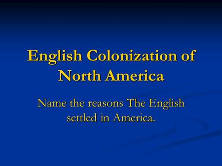 English Colonization of North America Name the reasons The English settled in America.