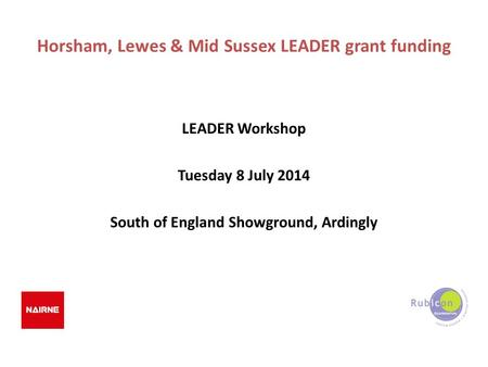 Horsham, Lewes & Mid Sussex LEADER grant funding LEADER Workshop Tuesday 8 July 2014 South of England Showground, Ardingly.