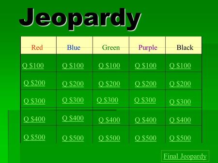 Jeopardy RedBlueGreenPurple Black Q $100 Q $200 Q $300 Q $400 Q $500 Q $100 Q $200 Q $300 Q $400 Q $500 Final Jeopardy.