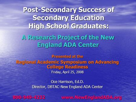 A Research Project of the New England ADA Center Presented at the Regional Academic Symposium on Advancing College Readiness Friday, April 25, 2008 Oce.