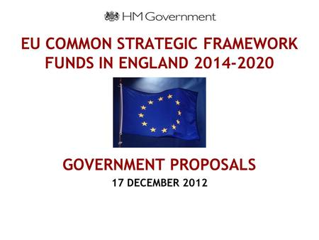 EU COMMON STRATEGIC FRAMEWORK FUNDS IN ENGLAND 2014-2020 GOVERNMENT PROPOSALS 17 DECEMBER 2012.