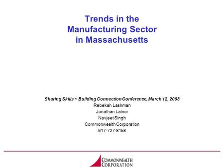 Trends in the Manufacturing Sector in Massachusetts Sharing Skills ~ Building Connection Conference, March 12, 2008 Rebekah Lashman Jonathan Latner Navjeet.
