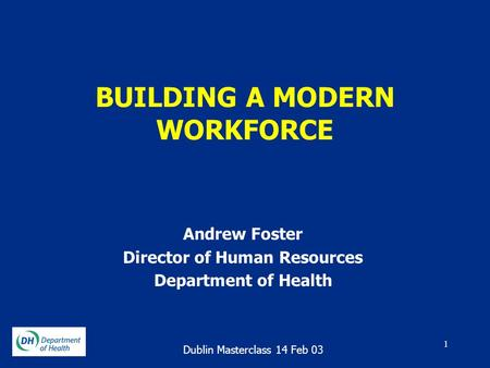 1 BUILDING A MODERN WORKFORCE Andrew Foster Director of Human Resources Department of Health Dublin Masterclass 14 Feb 03.
