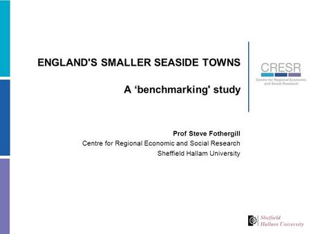 ENGLAND'S SMALLER SEASIDE TOWNS A 'benchmarking' study Prof Steve Fothergill Centre for Regional Economic and Social Research Sheffield Hallam University.