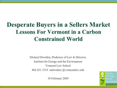 Desperate Buyers in a Sellers Market Lessons For Vermont in a Carbon Constrained World Michael Dworkin, Professor <strong>of</strong> Law & Director, Institute for Energy.