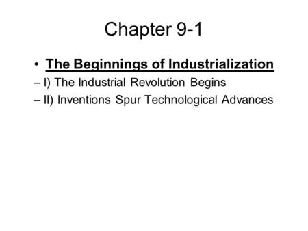 Chapter 9-1 The Beginnings of Industrialization –I) The Industrial Revolution Begins –II) Inventions Spur Technological Advances.
