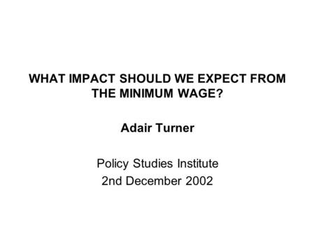 WHAT IMPACT SHOULD WE EXPECT FROM THE MINIMUM WAGE? Adair Turner Policy Studies Institute 2nd December 2002.