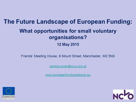 The Future Landscape of European Funding: What opportunities for small voluntary organisations? 12 May 2015 Friends' Meeting House, 6 Mount Street, Manchester,