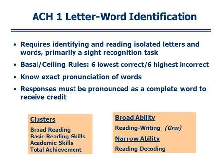 Requires identifying and reading isolated letters and words, primarily a sight recognition task Basal/Ceiling Rules: 6 lowest correct/6 highest incorrect.