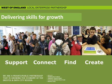 Delivering skills for growth SupportConnectFindCreate WE ARE A PRIVATE/PUBLIC PARTNERSHIP THAT IS GROWING THE ECONOMY OF THE BRISTOL & BATH CITY REGION.