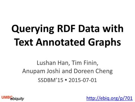 Querying RDF Data with Text Annotated Graphs Lushan Han, Tim Finin, Anupam Joshi and Doreen Cheng SSDBM'15  2015-07-01