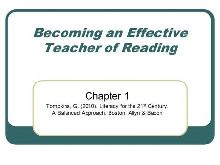 Becoming an Effective Teacher of Reading Chapter 1 Tompkins, G. (2010). Literacy for the 21 st Century. A Balanced Approach. Boston: Allyn & Bacon.