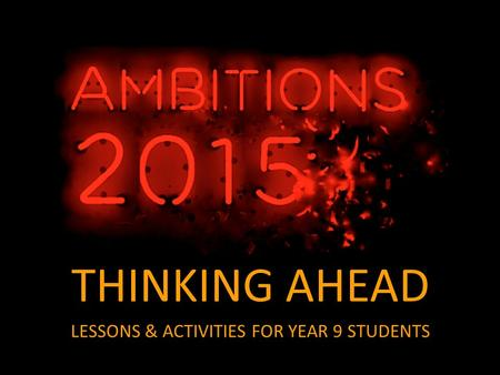THINKING AHEAD LESSONS & ACTIVITIES FOR YEAR 9 STUDENTS.
