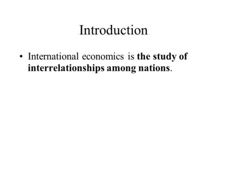 Introduction International economics is the study of interrelationships among nations.
