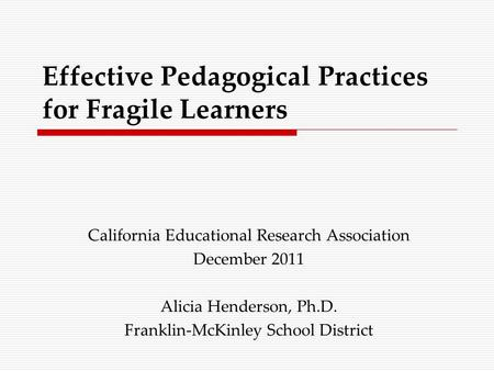 Effective Pedagogical Practices for Fragile Learners California Educational Research Association December 2011 Alicia Henderson, Ph.D. Franklin-McKinley.