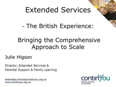 Extended Services – The British Experience: Bringing the Comprehensive Approach to Scale Julie Higson.