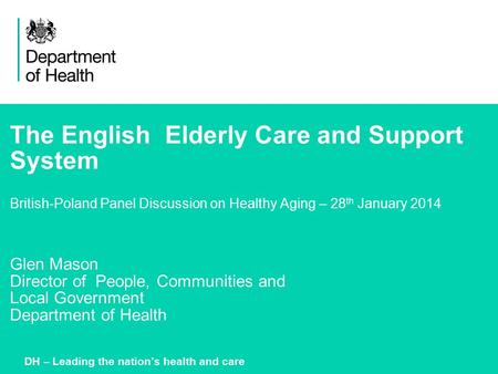 The English Elderly Care and Support System British-Poland Panel Discussion on Healthy Aging – 28 th January 2014 Glen Mason Director of People, Communities.