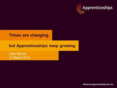 Times are changing, but Apprenticeships keep growing Glen Moore 31 March 2011.