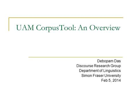 UAM CorpusTool: An Overview Debopam Das Discourse Research Group Department of Linguistics Simon Fraser University Feb 5, 2014.