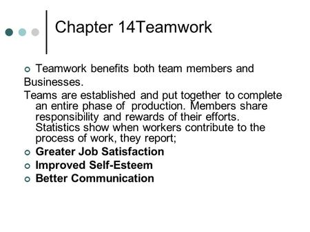 Chapter 14Teamwork Teamwork benefits both team members and Businesses. Teams are established and put together to complete an entire phase of production.