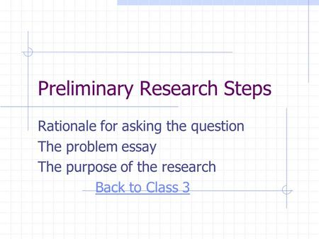 Preliminary Research Steps Rationale for asking the question The problem essay The purpose of the research Back to Class 3.
