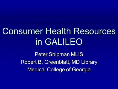 Consumer Health Resources in GALILEO Peter Shipman MLIS Robert B. Greenblatt, MD Library Medical College of Georgia.