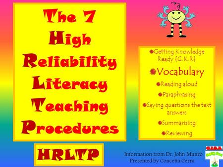 T he 7 H igh R eliability L iteracy T eaching P rocedures Getting Knowledge Ready {G.K.R} Vocabulary Reading aloud Paraphrasing Saying questions the text.