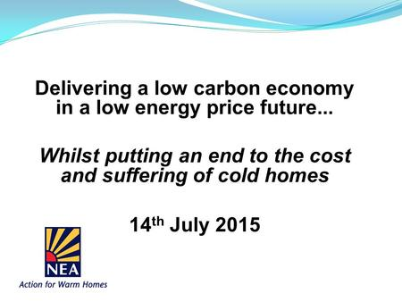 Delivering a low carbon economy in a low energy price future... Whilst putting an end to the cost and suffering of cold homes 14 th July 2015.