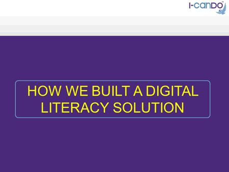 HOW WE BUILT A DIGITAL LITERACY SOLUTION. AGENDA Our Thinking Our Vision Why we did it How we did it The Result.