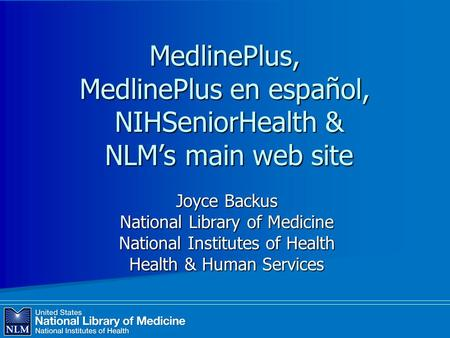 MedlinePlus, MedlinePlus en español, NIHSeniorHealth & NLM's main web site Joyce Backus National Library of Medicine National Institutes of Health Health.