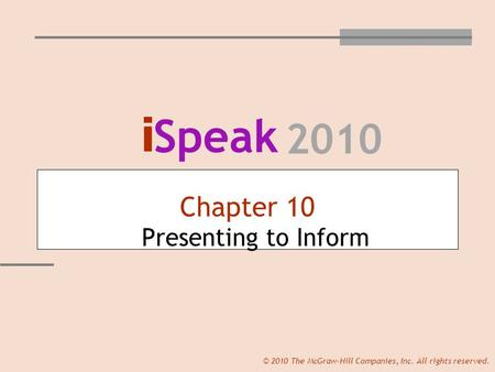 I Speak 2010 © 2010 The McGraw-Hill Companies, Inc. All rights reserved. Chapter 10 Presenting to Inform.
