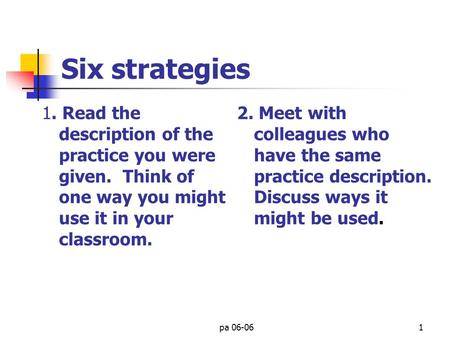 pa 06-061 Six strategies 1. Read the description of the practice you were given. Think of one way you might use it in your classroom. 2. Meet with colleagues.