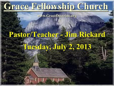 Grace Fellowship Church Pastor/Teacher - Jim Rickard www.GraceDoctrine.org Tuesday, July 2, 2013.