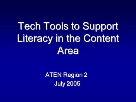Tech Tools to Support Literacy in the Content Area ATEN Region 2 July 2005 July 2005.