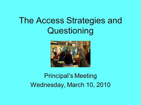 The Access Strategies and Questioning Principal's Meeting Wednesday, March 10, 2010.