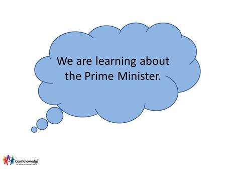 We are learning about the Prime Minister.. Who is our Prime Minister? Theresa May Danny Alexander George Osbourne Nick Clegg.