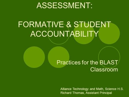 ASSESSMENT: FORMATIVE & STUDENT ACCOUNTABILITY Practices for the BLAST Classroom Alliance Technology and Math, Science H.S. Richard Thomas, Assistant Principal.